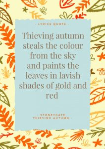 """""""Thieving autumn steals the colour from the sky and paints the leaves in lavish shades of gold and red"""". - Lyrics, Thieving Autumn by Stoneygate."""
